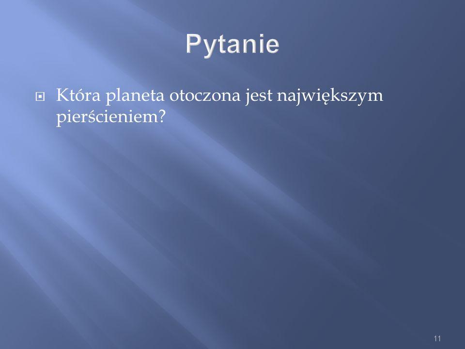 11 Pytanie Która planeta otoczona jest największym pierścieniem?