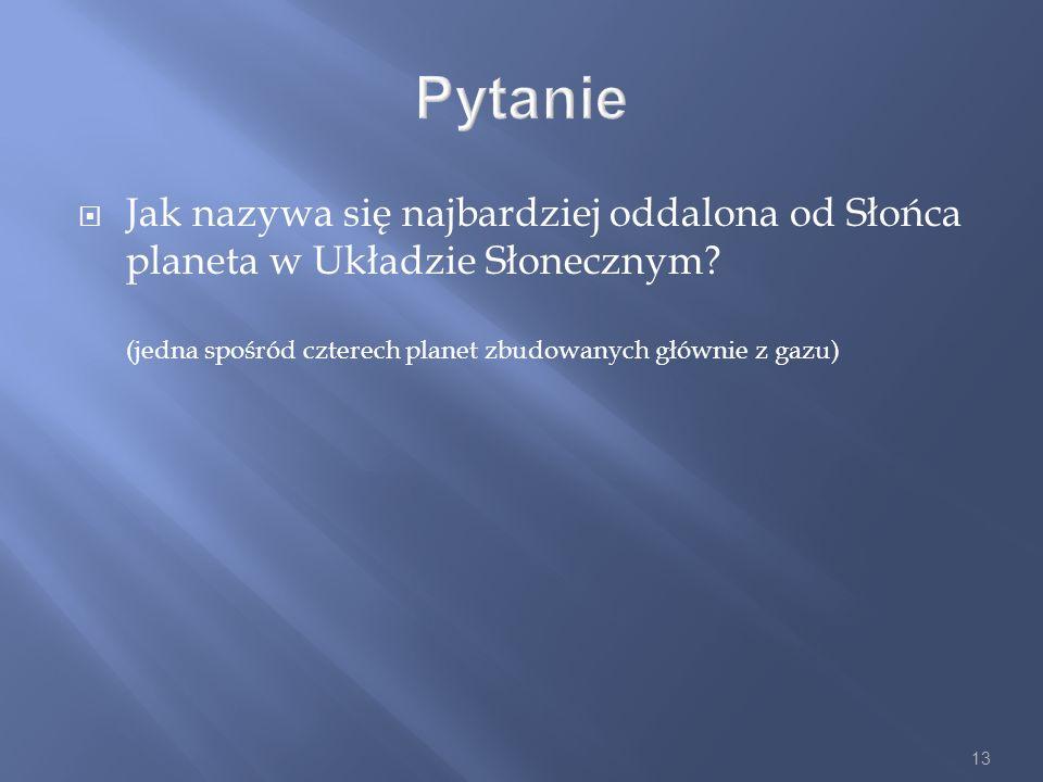 13 Pytanie Jak nazywa się najbardziej oddalona od Słońca planeta w Układzie Słonecznym? (jedna spośród czterech planet zbudowanych głównie z gazu)