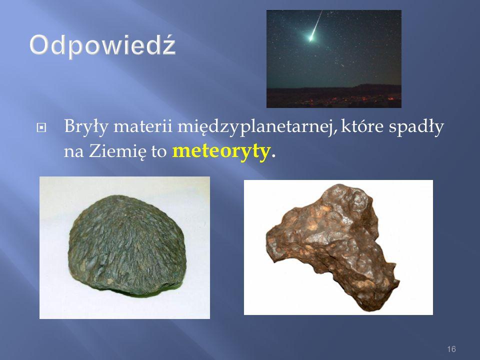 16 Odpowiedź Bryły materii międzyplanetarnej, które spadły na Ziemię to meteoryty.