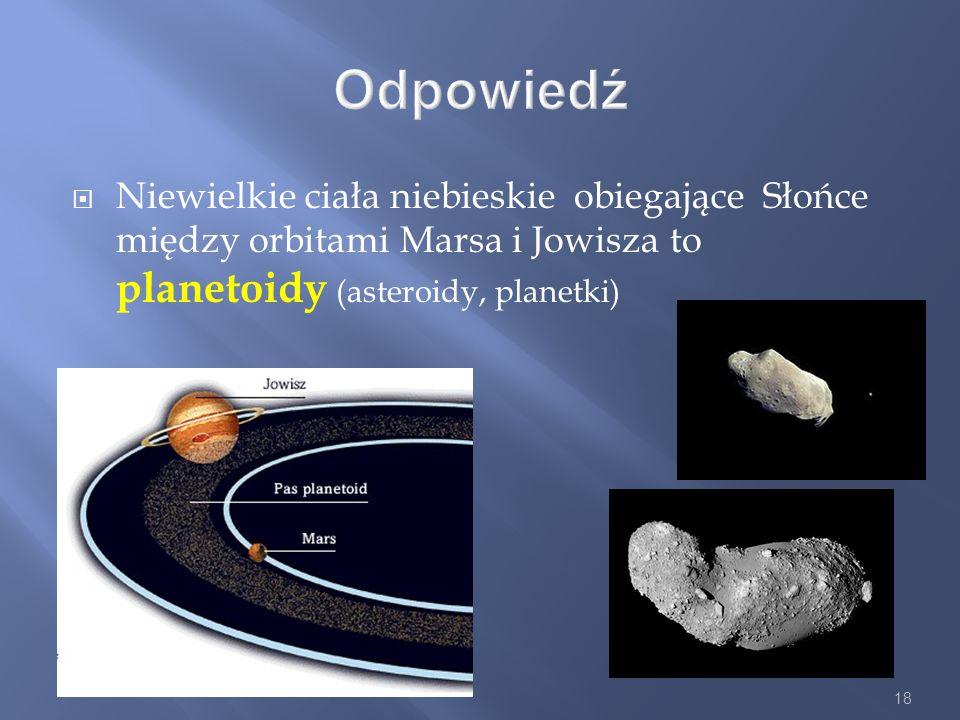 18 Odpowiedź Niewielkie ciała niebieskie obiegające Słońce między orbitami Marsa i Jowisza to planetoidy (asteroidy, planetki)