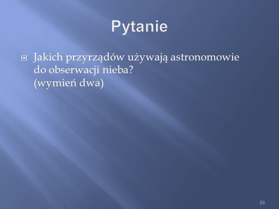 68 Pytanie Jakich przyrządów używają astronomowie do obserwacji nieba? (wymień dwa)