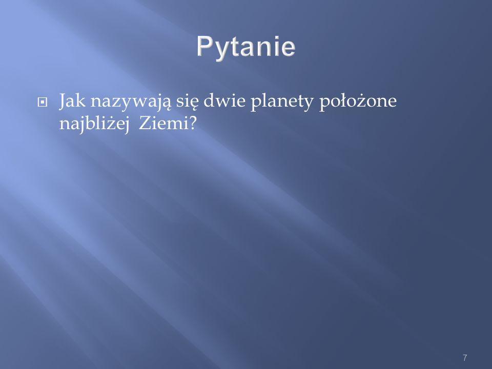 7 Pytanie Jak nazywają się dwie planety położone najbliżej Ziemi?