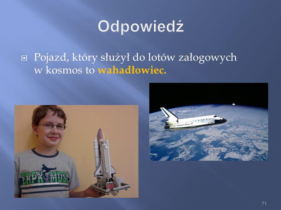 71 Odpowiedź Pojazd, który służył do lotów załogowych w kosmos to wahadłowiec.