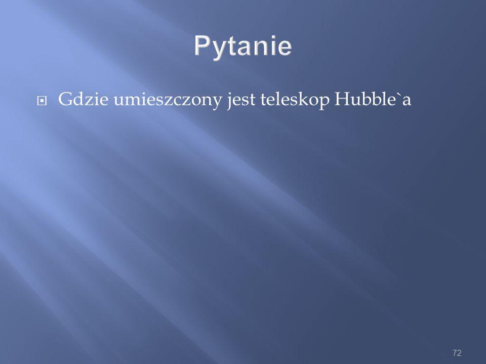72 Pytanie Gdzie umieszczony jest teleskop Hubble`a