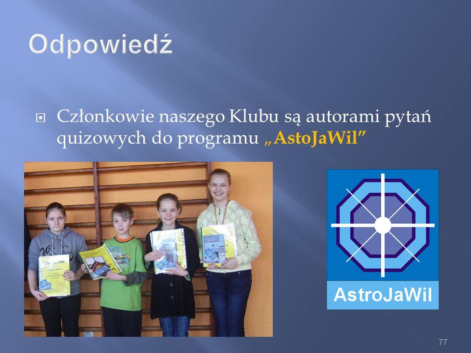 77 Odpowiedź Członkowie naszego Klubu są autorami pytań quizowych do programu AstoJaWil