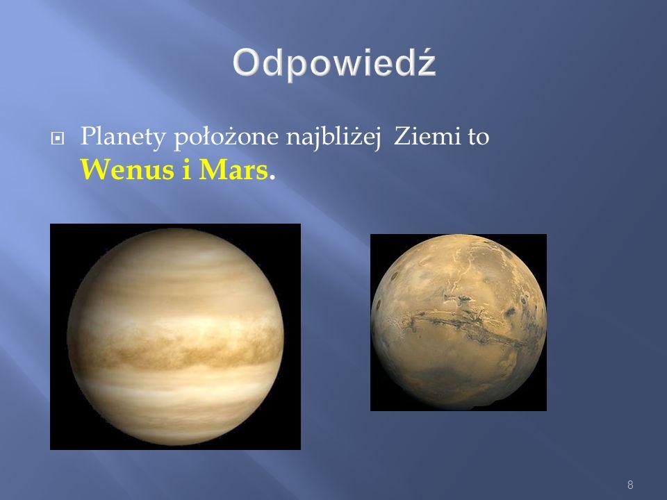 8 Odpowiedź Planety położone najbliżej Ziemi to Wenus i Mars.