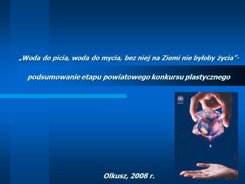 Woda do picia, woda do mycia, bez niej na Ziemi nie byłoby życia- podsumowanie etapu powiatowego konkursu plastycznego Olkusz, 2008 r.