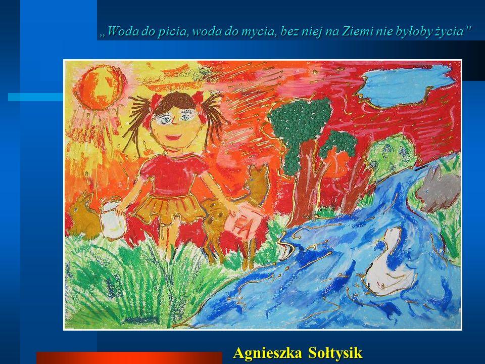 Woda do picia, woda do mycia, bez niej na Ziemi nie byłoby życia Woda do picia, woda do mycia, bez niej na Ziemi nie byłoby życia Agnieszka Sołtysik