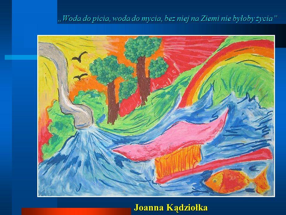 Woda do picia, woda do mycia, bez niej na Ziemi nie byłoby życia Joanna Kądziołka