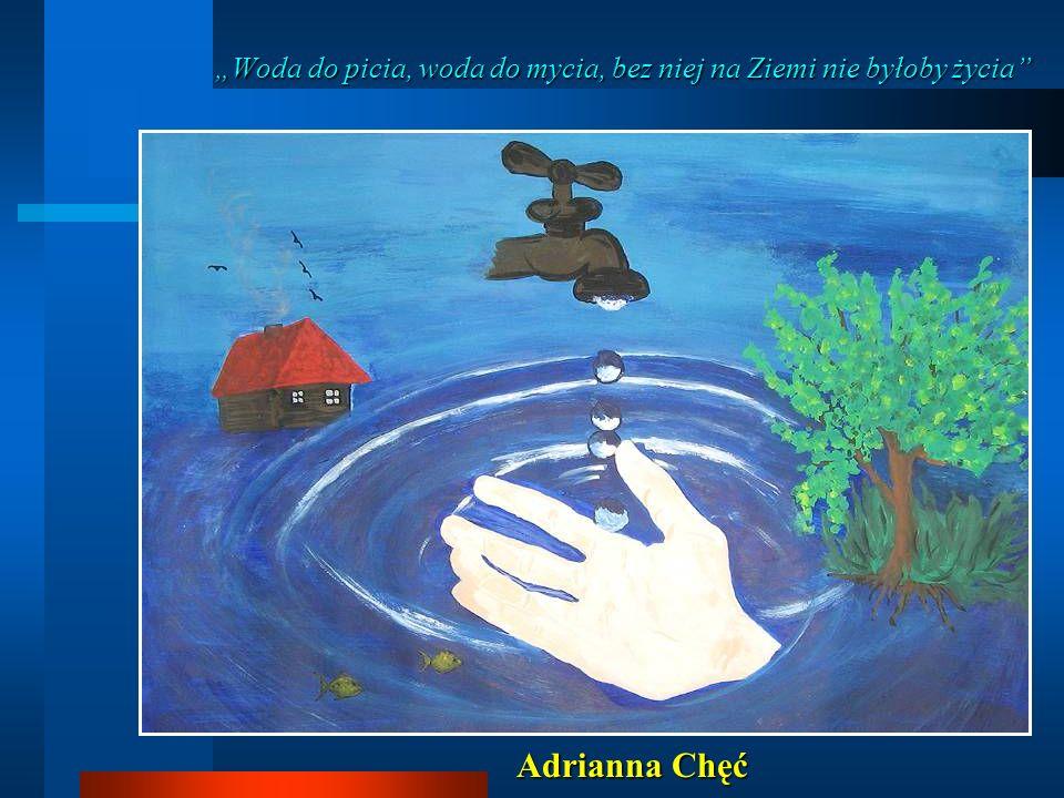Woda do picia, woda do mycia, bez niej na Ziemi nie byłoby życia Adrianna Chęć
