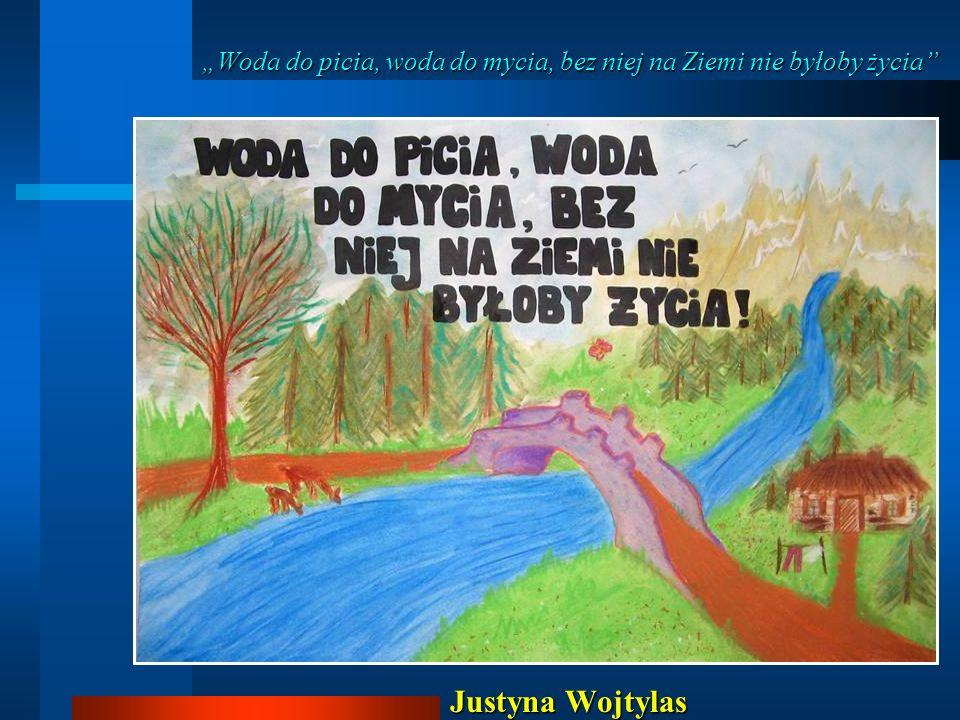 Woda do picia, woda do mycia, bez niej na Ziemi nie byłoby życia Justyna Wojtylas