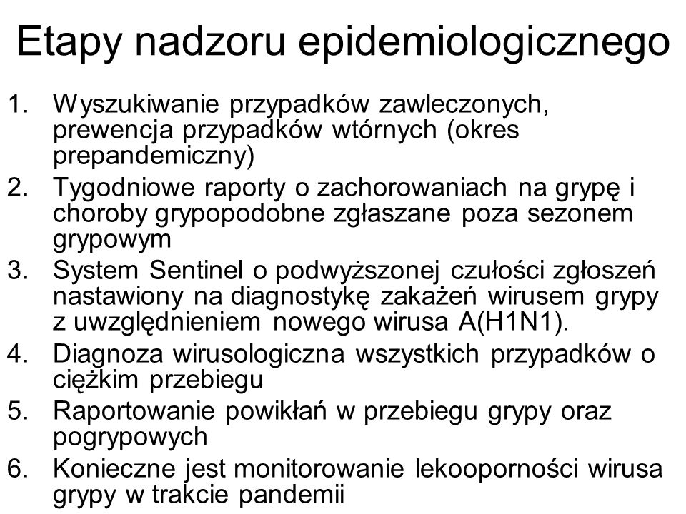 Etapy nadzoru epidemiologicznego 1.Wyszukiwanie przypadków zawleczonych, prewencja przypadków wtórnych (okres prepandemiczny) 2.Tygodniowe raporty o z