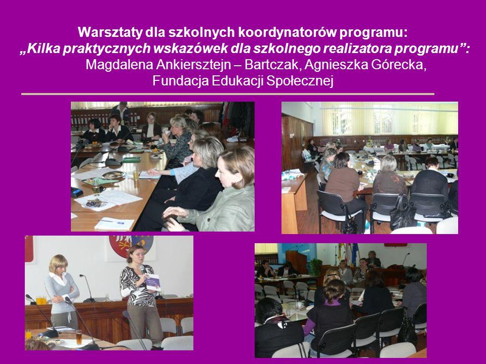 Warsztaty dla szkolnych koordynatorów programu: Kilka praktycznych wskazówek dla szkolnego realizatora programu: Magdalena Ankiersztejn – Bartczak, Ag