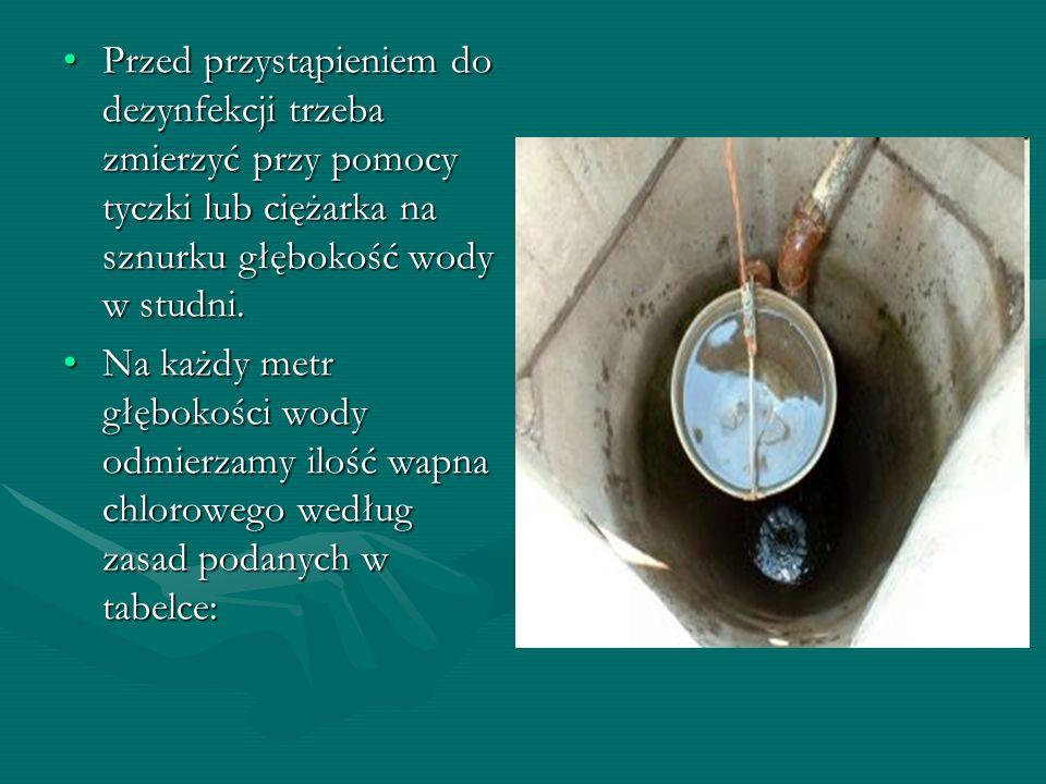 Przed przystąpieniem do dezynfekcji trzeba zmierzyć przy pomocy tyczki lub ciężarka na sznurku głębokość wody w studni.Przed przystąpieniem do dezynfe