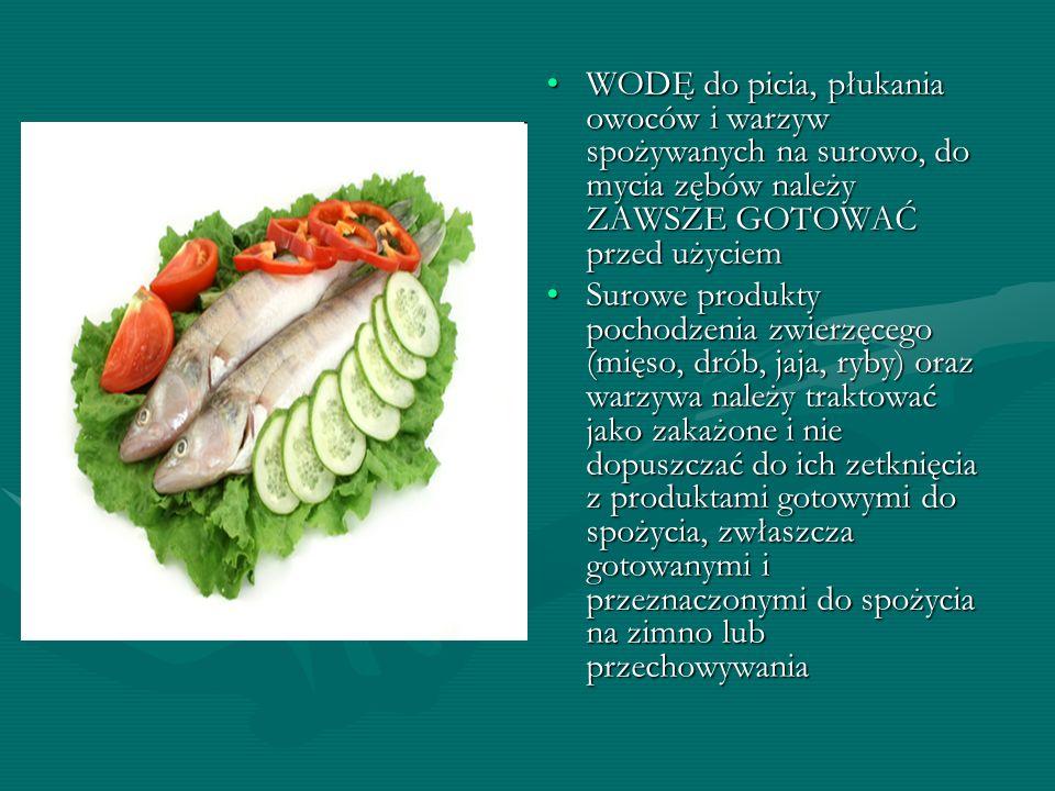 WODĘ do picia, płukania owoców i warzyw spożywanych na surowo, do mycia zębów należy ZAWSZE GOTOWAĆ przed użyciem Surowe produkty pochodzenia zwierzęc