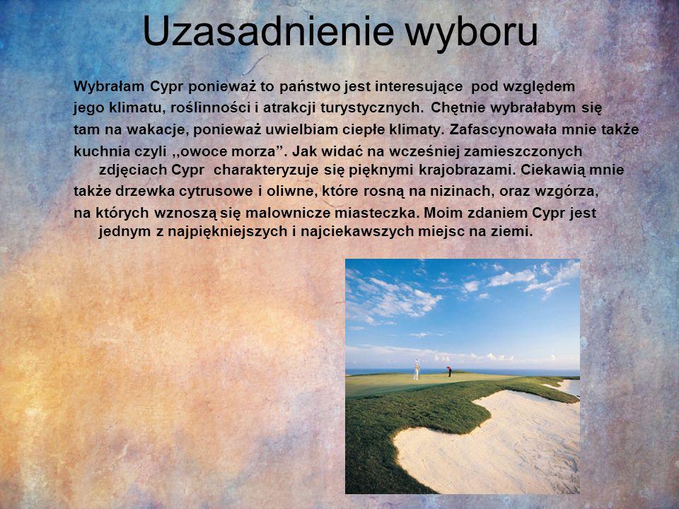 Uzasadnienie wyboru Wybrałam Cypr ponieważ to państwo jest interesujące pod względem jego klimatu, roślinności i atrakcji turystycznych. Chętnie wybra
