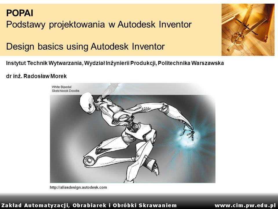 POPAI Podstawy projektowania w Autodesk Inventor Design basics using Autodesk Inventor Instytut Technik Wytwarzania, Wydział Inżynierii Produkcji, Pol