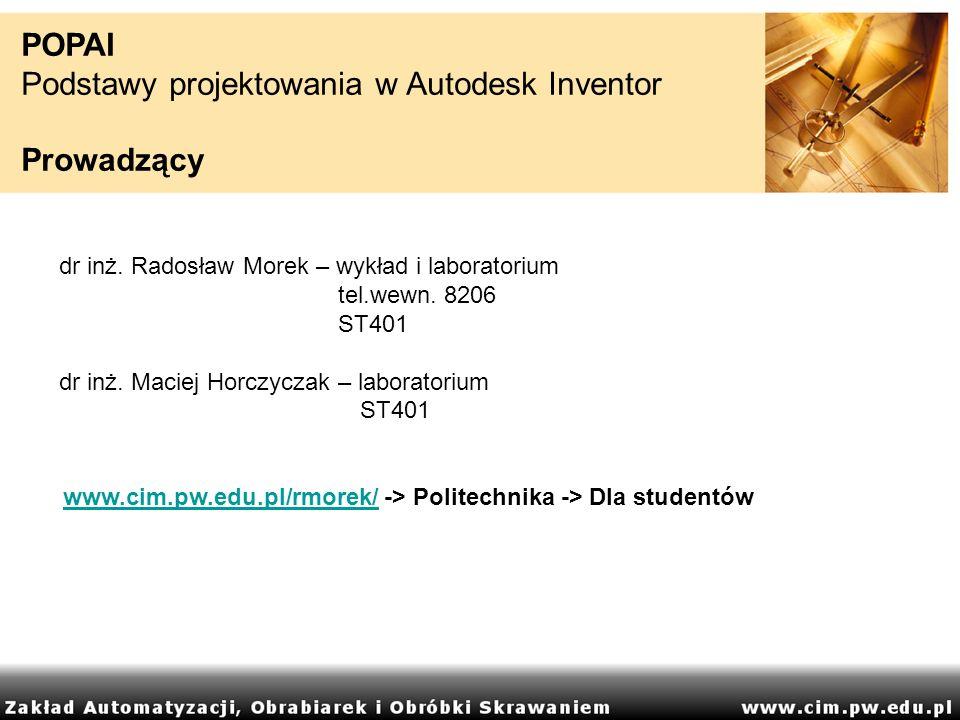 POPAI Podstawy projektowania w Autodesk Inventor Prowadzący dr inż. Radosław Morek – wykład i laboratorium tel.wewn. 8206 ST401 dr inż. Maciej Horczyc
