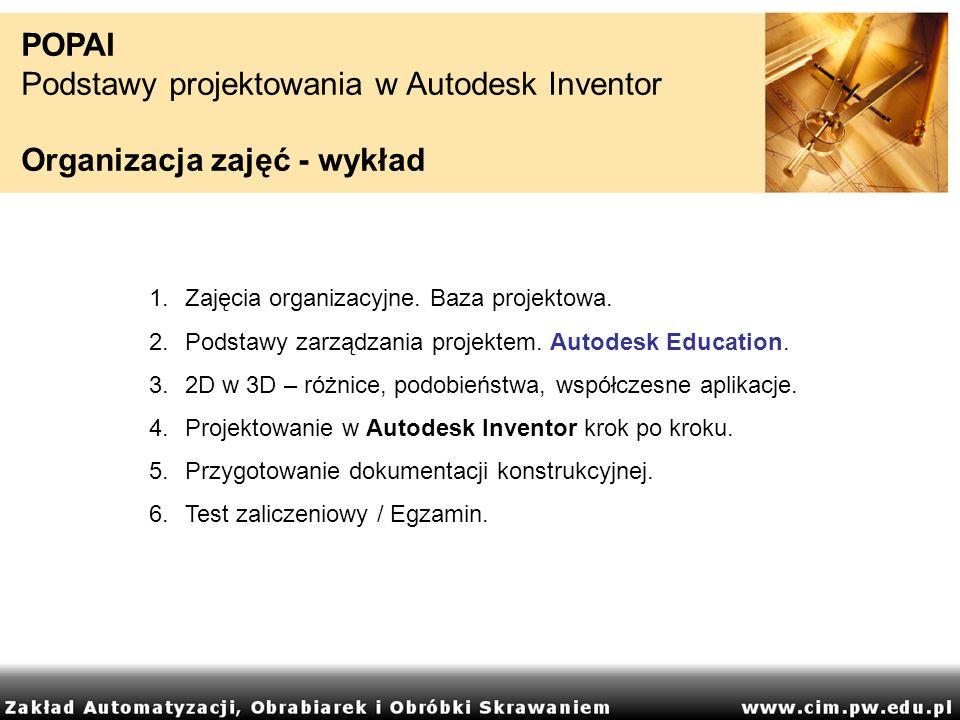 POPAI Podstawy projektowania w Autodesk Inventor Organizacja zajęć - wykład 1.Zajęcia organizacyjne. Baza projektowa. 2.Podstawy zarządzania projektem