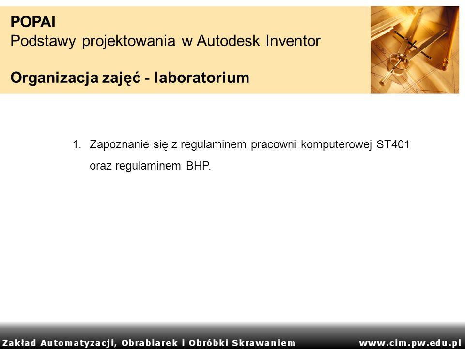 POPAI Podstawy projektowania w Autodesk Inventor Organizacja zajęć - laboratorium 1.Zapoznanie się z regulaminem pracowni komputerowej ST401 oraz regu