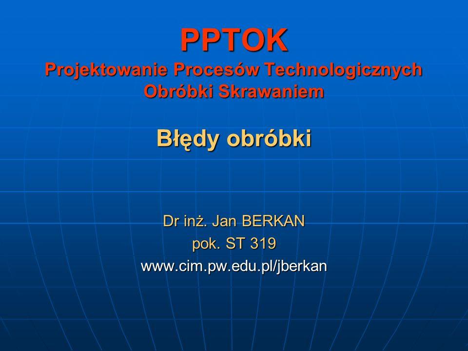 PPTOK Projektowanie Procesów Technologicznych Obróbki Skrawaniem Błędy obróbki Dr inż. Jan BERKAN pok. ST 319 www.cim.pw.edu.pl/jberkan