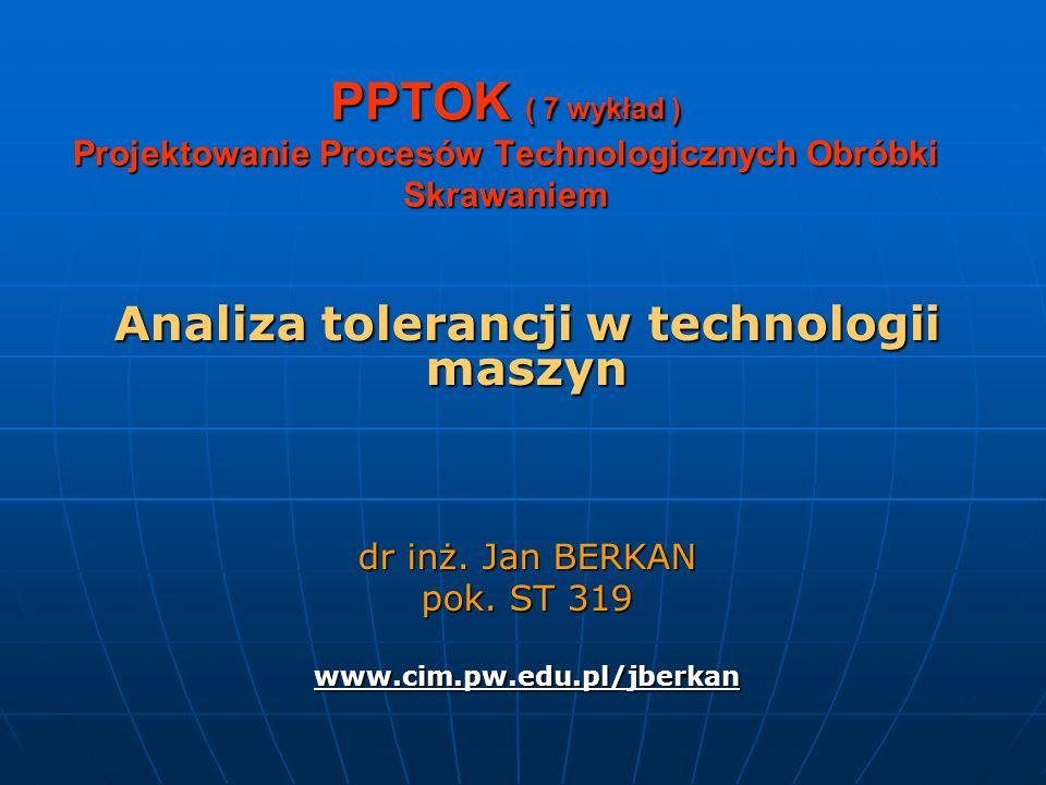 PPTOK ( 7 wykład ) Projektowanie Procesów Technologicznych Obróbki Skrawaniem Analiza tolerancji w technologii maszyn dr inż. Jan BERKAN pok. ST 319 w