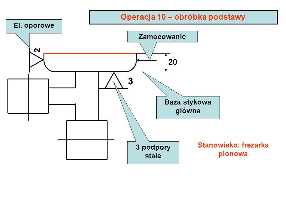 3 Operacja 10 – obróbka podstawy 20 Baza stykowa główna 2 El. oporowe 3 podpory stałe Stanowisko: frezarka pionowa Zamocowanie