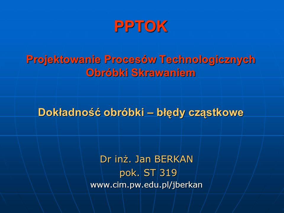 PPTOK Projektowanie Procesów Technologicznych Obróbki Skrawaniem Dokładność obróbki – błędy cząstkowe Dr inż. Jan BERKAN pok. ST 319 pok. ST 319www.ci
