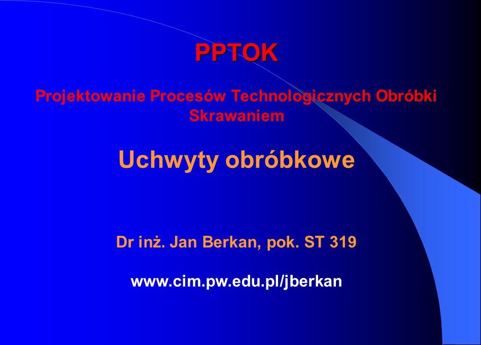 PPTOK PPTOK Projektowanie Procesów Technologicznych Obróbki Skrawaniem Uchwyty obróbkowe Dr inż. Jan Berkan, pok. ST 319 www.cim.pw.edu.pl/jberkan