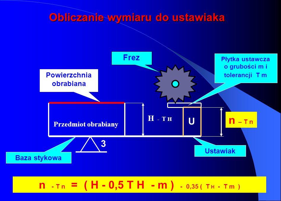 H - T H Obliczanie wymiaru do ustawiaka 3 n – T n U n - T n = ( H - 0,5 T H - m ) - 0,35 ( T H - T m ) Płytka ustawcza o grubości m i tolerancji T m P