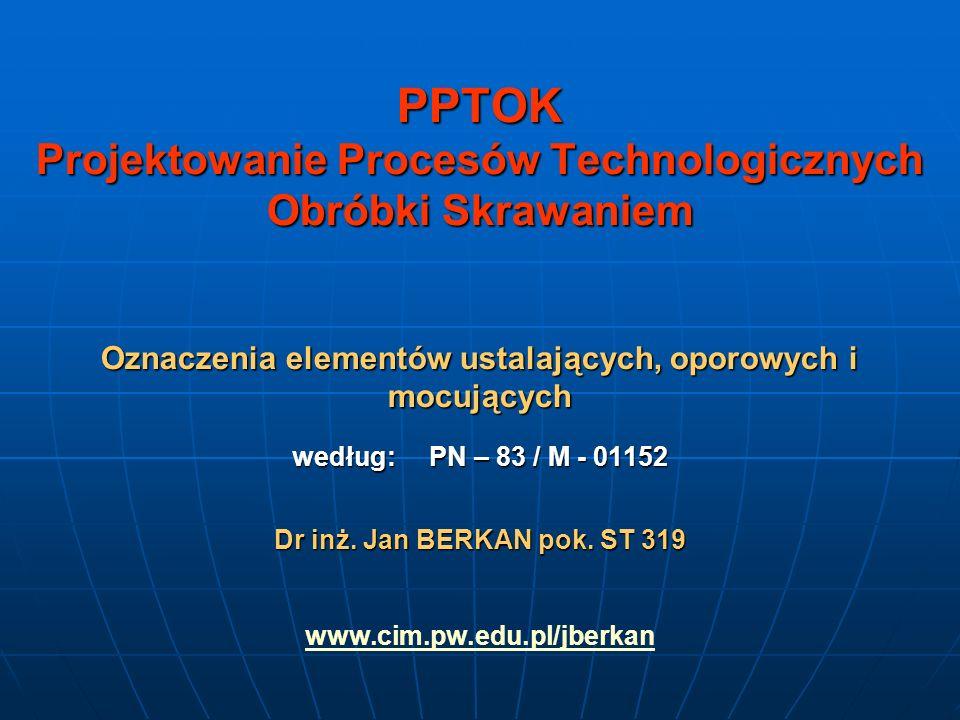 PPTOK Projektowanie Procesów Technologicznych Obróbki Skrawaniem Oznaczenia elementów ustalających, oporowych i mocujących według: PN – 83 / M - 01152