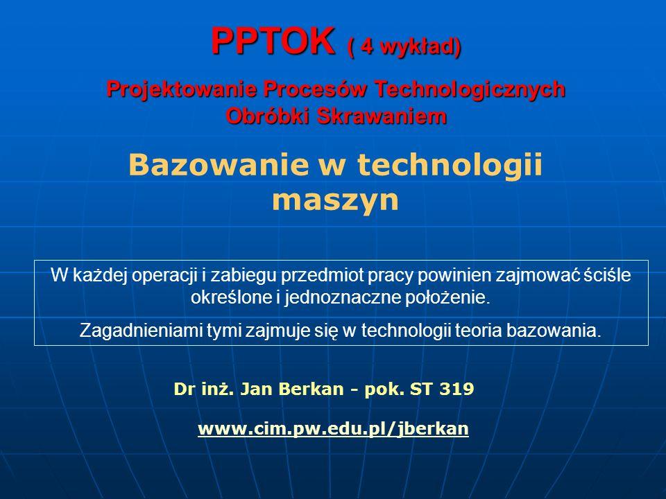 PPTOK ( 4 wykład) Projektowanie Procesów Technologicznych Obróbki Skrawaniem Bazowanie w technologii maszyn W każdej operacji i zabiegu przedmiot prac