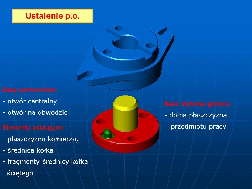 Baza stykowa główna: - dolna płaszczyzna przedmiotu pracy Bazy pomocnicze: - otwór centralny - otwór na obwodzie Elementy ustalające: - płaszczyzna ko
