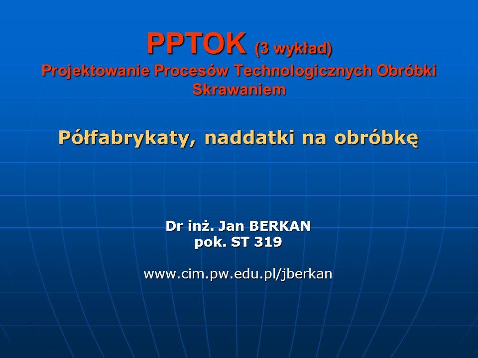 PPTOK (3 wykład) Projektowanie Procesów Technologicznych Obróbki Skrawaniem Półfabrykaty, naddatki na obróbkę Dr inż. Jan BERKAN pok. ST 319 www.cim.p