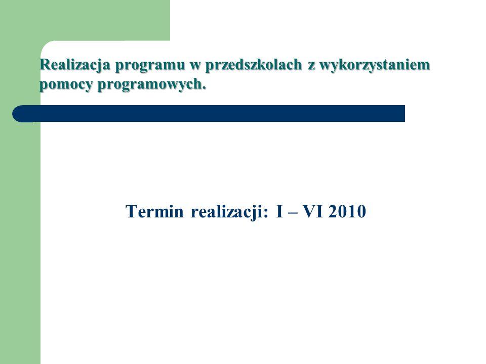 Realizacja programu w przedszkolach z wykorzystaniem pomocy programowych. Termin realizacji: I – VI 2010