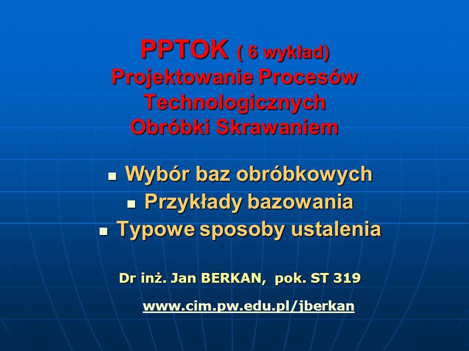 PPTOK ( 6 wykład) Projektowanie Procesów Technologicznych Obróbki Skrawaniem Wybór baz obróbkowych Wybór baz obróbkowych Przykłady bazowania Przykłady