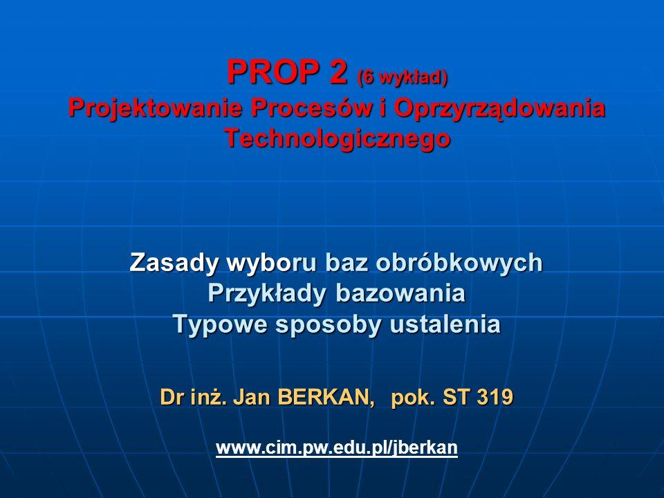 PROP 2 (6 wykład) Projektowanie Procesów i Oprzyrządowania Technologicznego Zasady wyboru baz obróbkowych Przykłady bazowania Typowe sposoby ustalenia