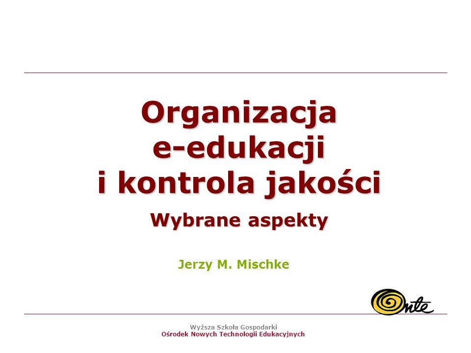 Wyższa Szkoła Gospodarki Ośrodek Nowych Technologii Edukacyjnych Organizacja e-edukacji i kontrola jakości Wybrane aspekty Jerzy M.