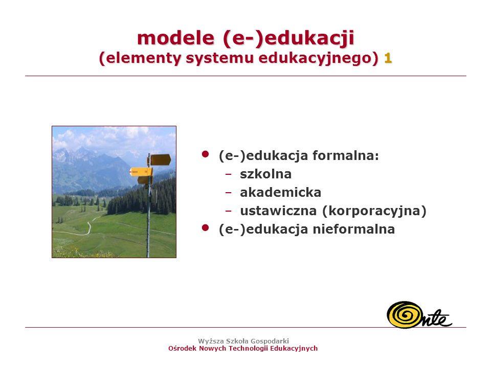 Wyższa Szkoła Gospodarki Ośrodek Nowych Technologii Edukacyjnych modele (e-)edukacji (elementy systemu edukacyjnego) 1 (e-)edukacja formalna: –szkolna –akademicka –ustawiczna (korporacyjna) (e-)edukacja nieformalna