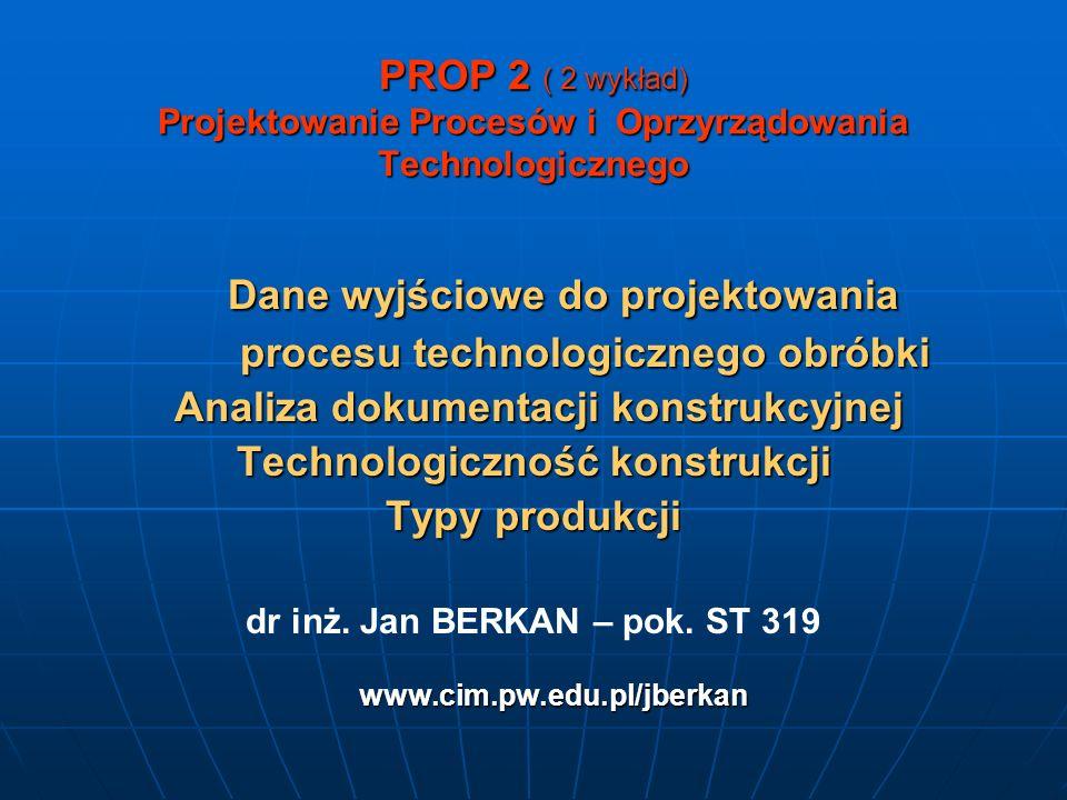 PROP 2 ( 2 wykład) Projektowanie Procesów i Oprzyrządowania Technologicznego Dane wyjściowe do projektowania Dane wyjściowe do projektowania procesu technologicznego obróbki procesu technologicznego obróbki Analiza dokumentacji konstrukcyjnej Analiza dokumentacji konstrukcyjnej Technologiczność konstrukcji Typy produkcji www.cim.pw.edu.pl/jberkan dr inż.
