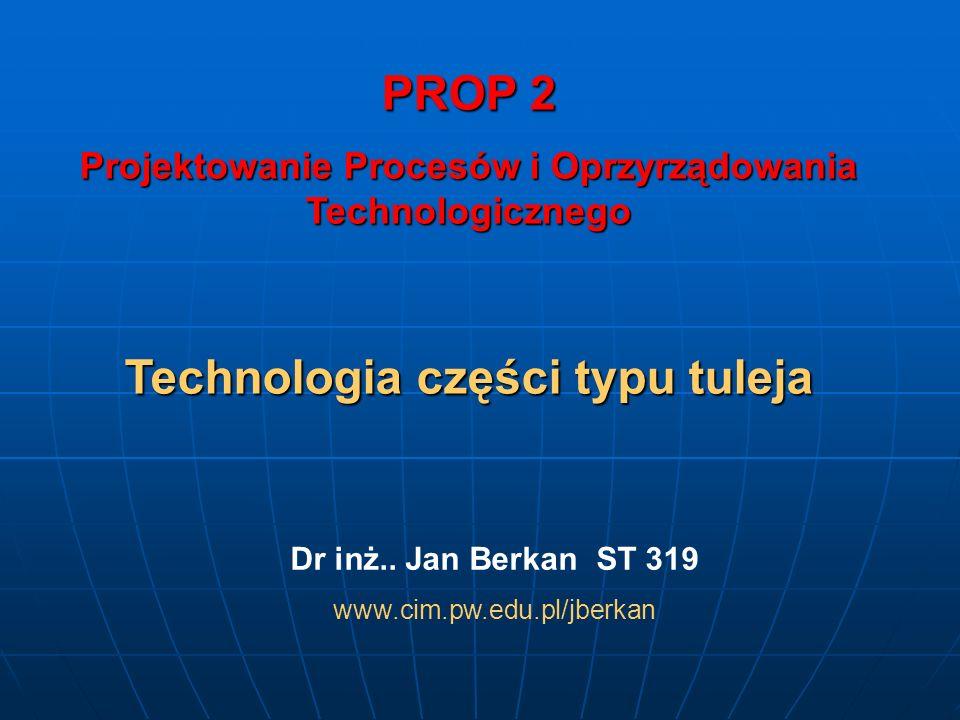 PROP 2 Projektowanie Procesów i Oprzyrządowania Technologicznego Technologia części typu tuleja Dr inż.. Jan Berkan ST 319 www.cim.pw.edu.pl/jberkan
