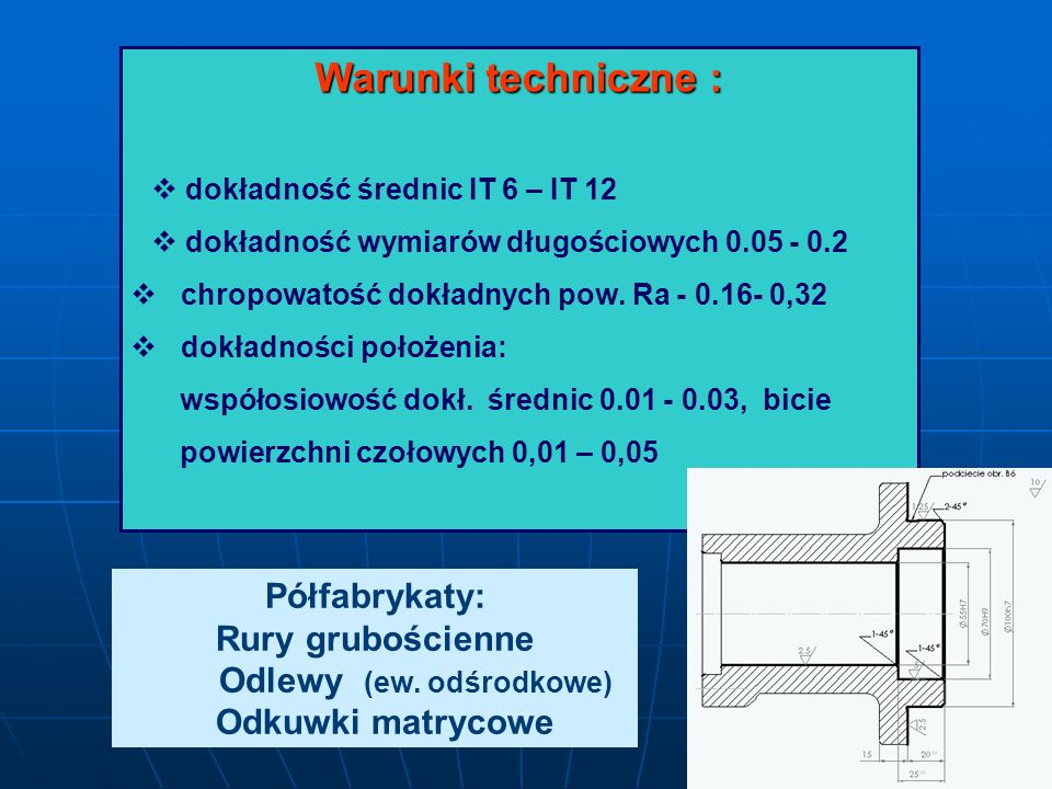 Warunki techniczne : dokładność średnic IT 6 – IT 12 dokładność wymiarów długościowych 0.05 - 0.2 chropowatość dokładnych pow. Ra - 0.16- 0,32 dokładn