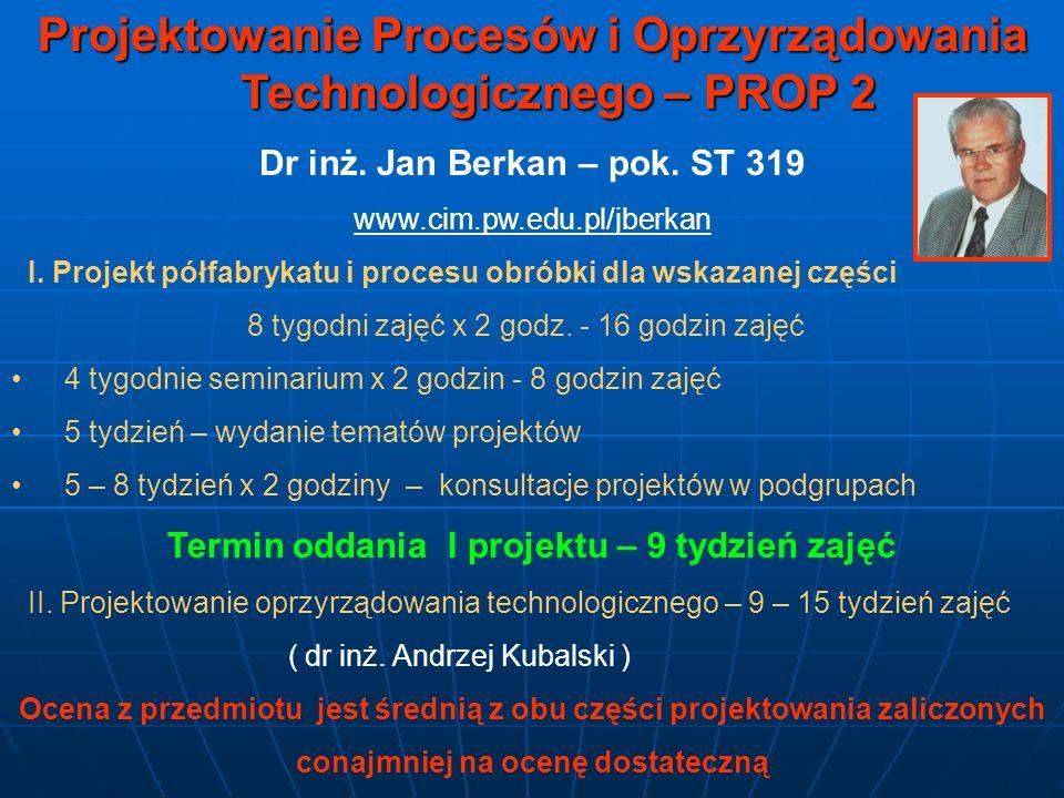 Projektowanie Procesów i Oprzyrządowania Technologicznego – PROP 2 Dr inż. Jan Berkan – pok. ST 319 www.cim.pw.edu.pl/jberkan I. Projekt półfabrykatu