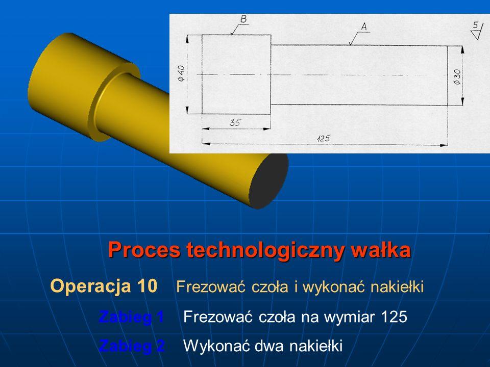Proces technologiczny wałka Operacja 10 Frezować czoła i wykonać nakiełki Zabieg 1 Frezować czoła na wymiar 125 Zabieg 2 Wykonać dwa nakiełki