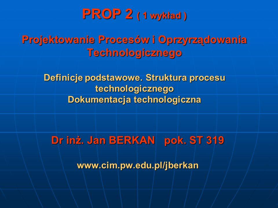 PROP 2 ( 1 wykład ) Projektowanie Procesów i Oprzyrządowania Technologicznego Definicje podstawowe. Struktura procesu technologicznego Dokumentacja te