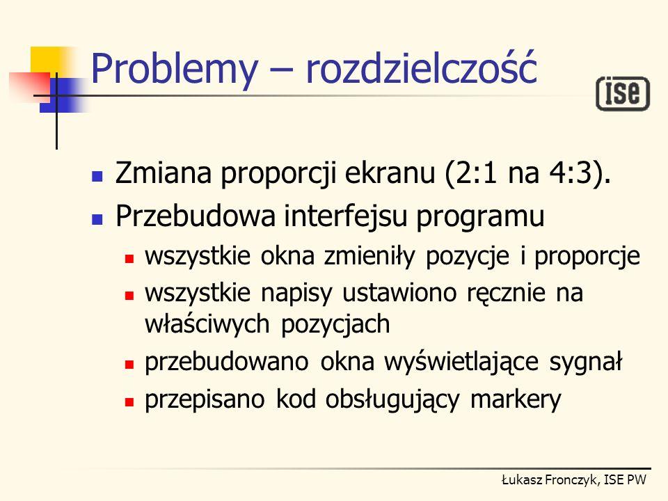 Łukasz Fronczyk, ISE PW Problemy – rozdzielczość Zmiana proporcji ekranu (2:1 na 4:3). Przebudowa interfejsu programu wszystkie okna zmieniły pozycje