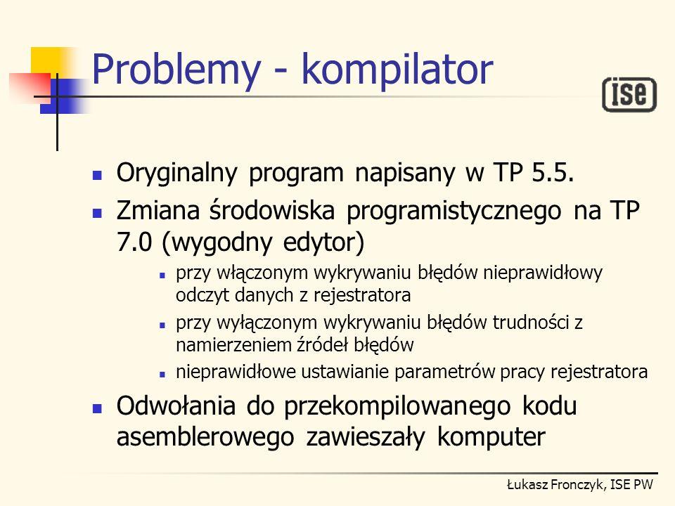 Łukasz Fronczyk, ISE PW Problemy - kompilator Oryginalny program napisany w TP 5.5. Zmiana środowiska programistycznego na TP 7.0 (wygodny edytor) prz