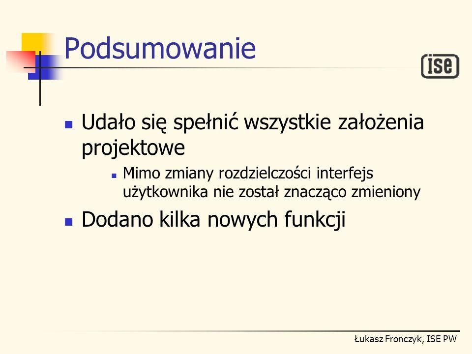 Łukasz Fronczyk, ISE PW Podsumowanie Udało się spełnić wszystkie założenia projektowe Mimo zmiany rozdzielczości interfejs użytkownika nie został znac