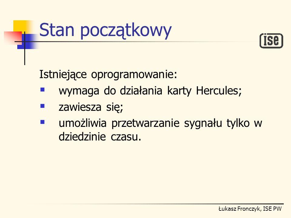 Łukasz Fronczyk, ISE PW Stan początkowy Istniejące oprogramowanie: wymaga do działania karty Hercules; zawiesza się; umożliwia przetwarzanie sygnału t