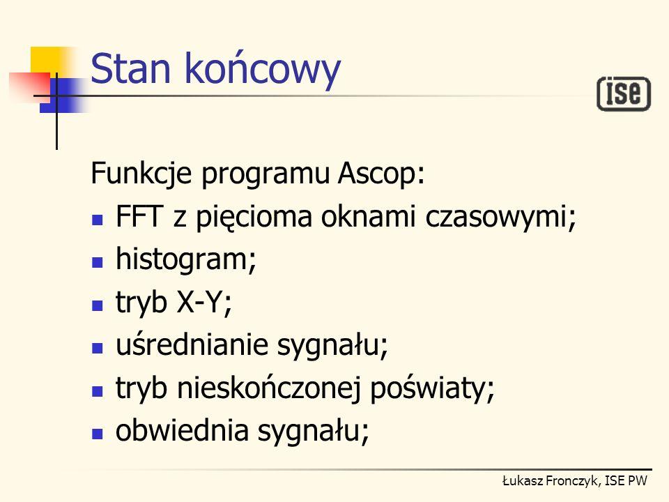 Łukasz Fronczyk, ISE PW Stan końcowy Funkcje programu Ascop: FFT z pięcioma oknami czasowymi; histogram; tryb X-Y; uśrednianie sygnału; tryb nieskończ